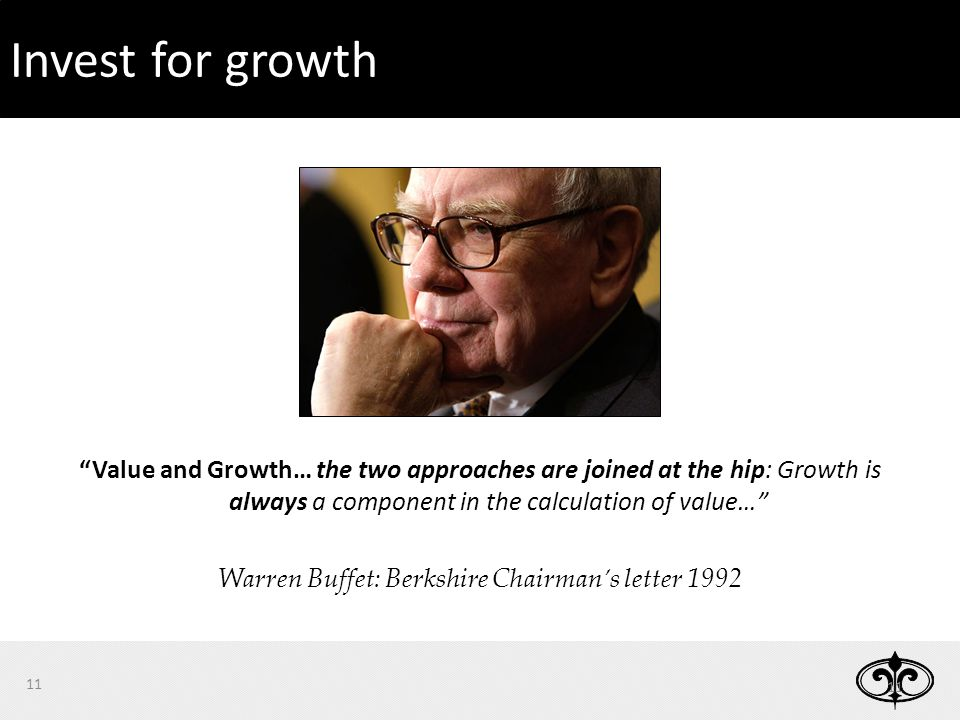 Invest for growth 11 Value and Growth… the two approaches are joined at the hip: Growth is always a component in the calculation of value… Warren Buffet: Berkshire Chairman's letter 1992