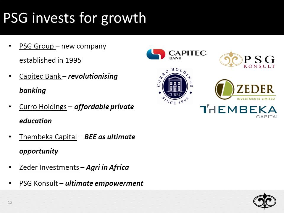 PSG Group – new company established in 1995 Capitec Bank – revolutionising banking Curro Holdings – affordable private education Thembeka Capital – BEE as ultimate opportunity Zeder Investments – Agri in Africa PSG Konsult – ultimate empowerment 12 PSG invests for growth