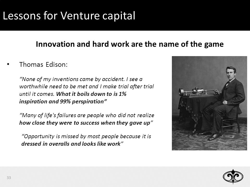 33 Lessons for Venture capital Thomas Edison: None of my inventions came by accident.