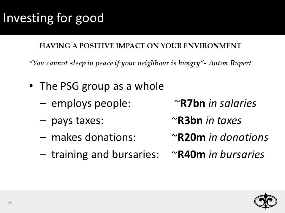 34 HAVING A POSITIVE IMPACT ON YOUR ENVIRONMENT You cannot sleep in peace if your neighbour is hungry - Anton Rupert 34 Investing for good The PSG group as a whole –employs people: ~R7bn in salaries –pays taxes: ~R3bn in taxes –makes donations: ~R20m in donations –training and bursaries:~R40m in bursaries