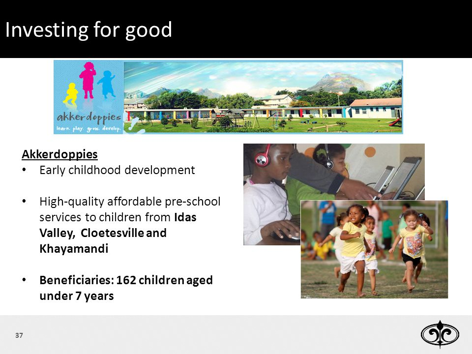Please join us for lunch Invest for Good 37 Akkerdoppies Early childhood development High-quality affordable pre-school services to children from Idas Valley, Cloetesville and Khayamandi Beneficiaries: 162 children aged under 7 years Investing for good