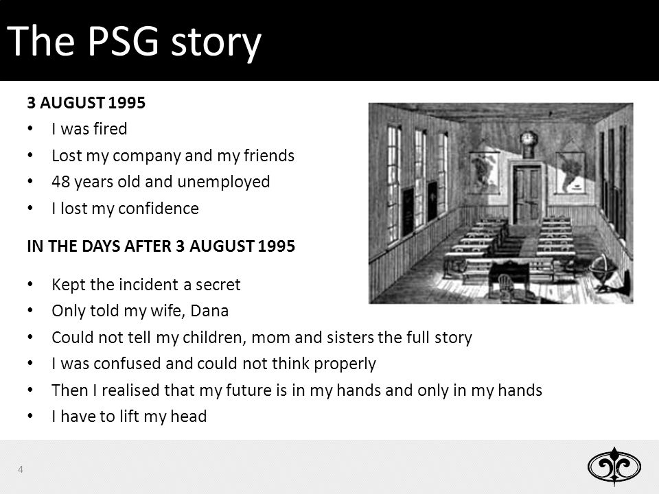 3 AUGUST 1995 I was fired Lost my company and my friends 48 years old and unemployed I lost my confidence IN THE DAYS AFTER 3 AUGUST 1995 Kept the incident a secret Only told my wife, Dana Could not tell my children, mom and sisters the full story I was confused and could not think properly Then I realised that my future is in my hands and only in my hands I have to lift my head 4 4 The PSG story