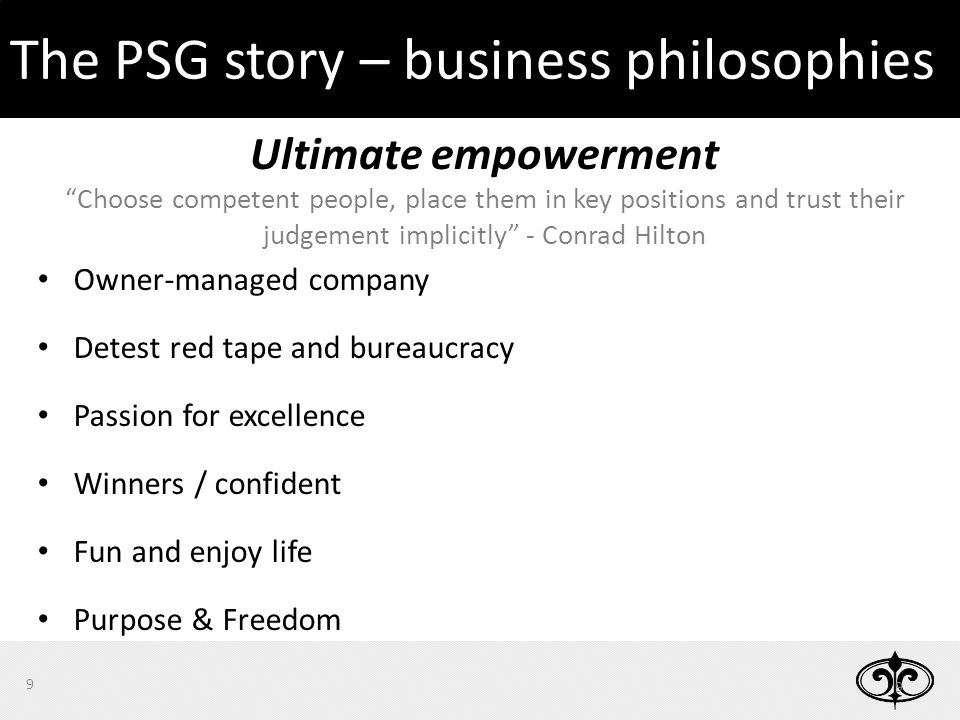 9 9 Ultimate empowerment Choose competent people, place them in key positions and trust their judgement implicitly - Conrad Hilton Owner-managed company Detest red tape and bureaucracy Passion for excellence Winners / confident Fun and enjoy life Purpose & Freedom The PSG story – business philosophies