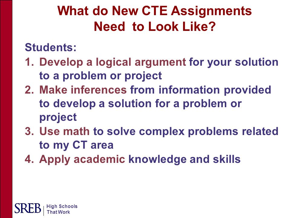 High Schools That Work What do New CTE Assignments Need to Look Like? Students: 1.Develop a logical argument for your solution to a problem or project