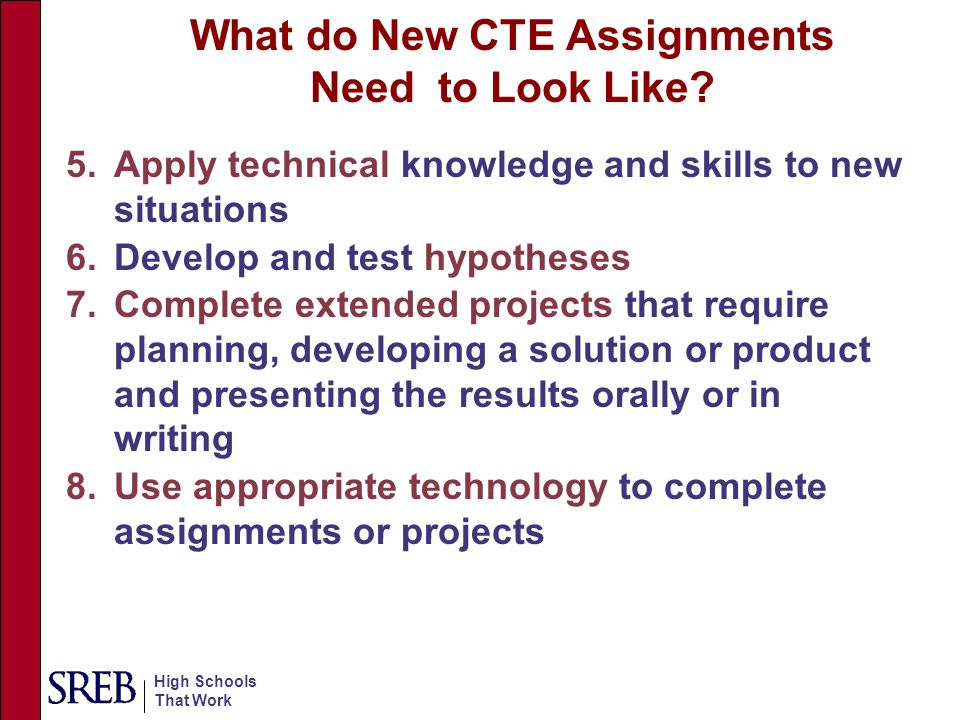 High Schools That Work 5.Apply technical knowledge and skills to new situations 6.Develop and test hypotheses 7.Complete extended projects that requir