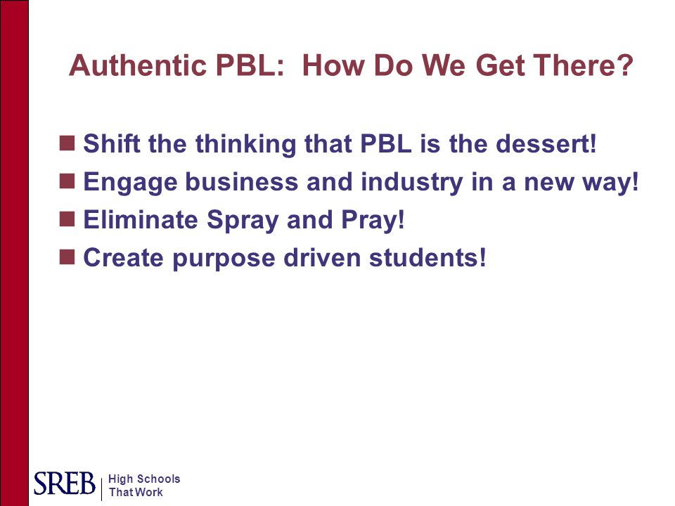 High Schools That Work Authentic PBL: How Do We Get There? Shift the thinking that PBL is the dessert! Engage business and industry in a new way! Elim