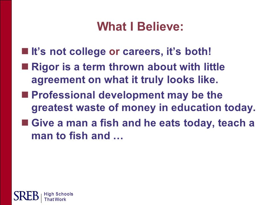 High Schools That Work What I Believe: It's not college or careers, it's both! Rigor is a term thrown about with little agreement on what it truly loo