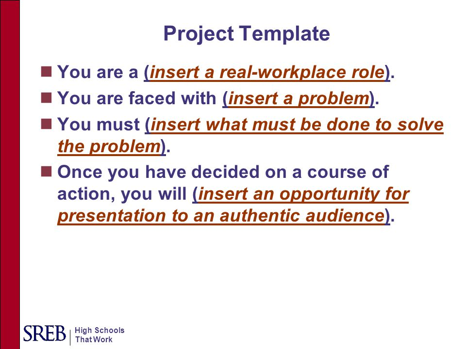 High Schools That Work Project Template You are a (insert a real-workplace role). You are faced with (insert a problem). You must (insert what must be