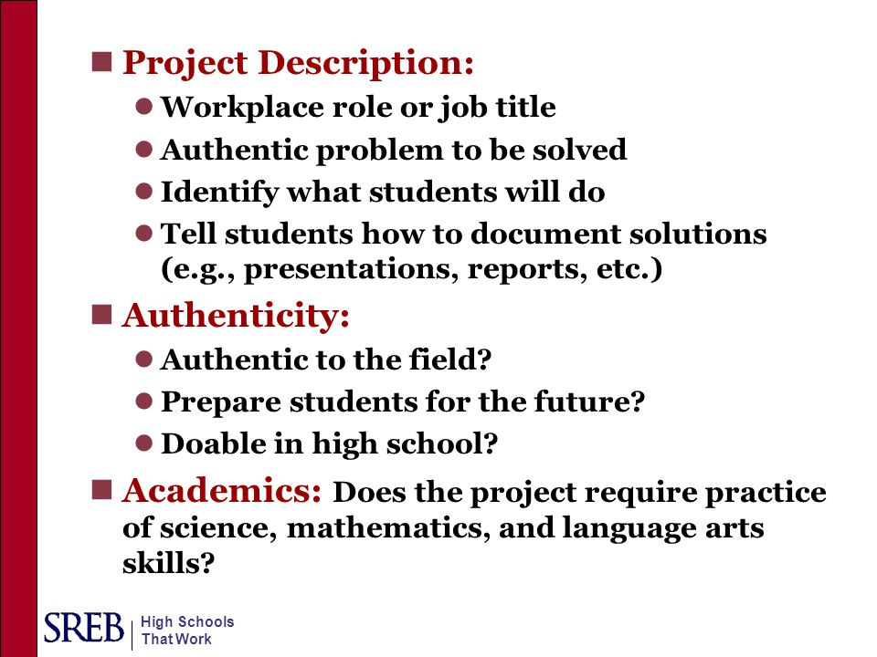 High Schools That Work Project Description: Workplace role or job title Authentic problem to be solved Identify what students will do Tell students ho