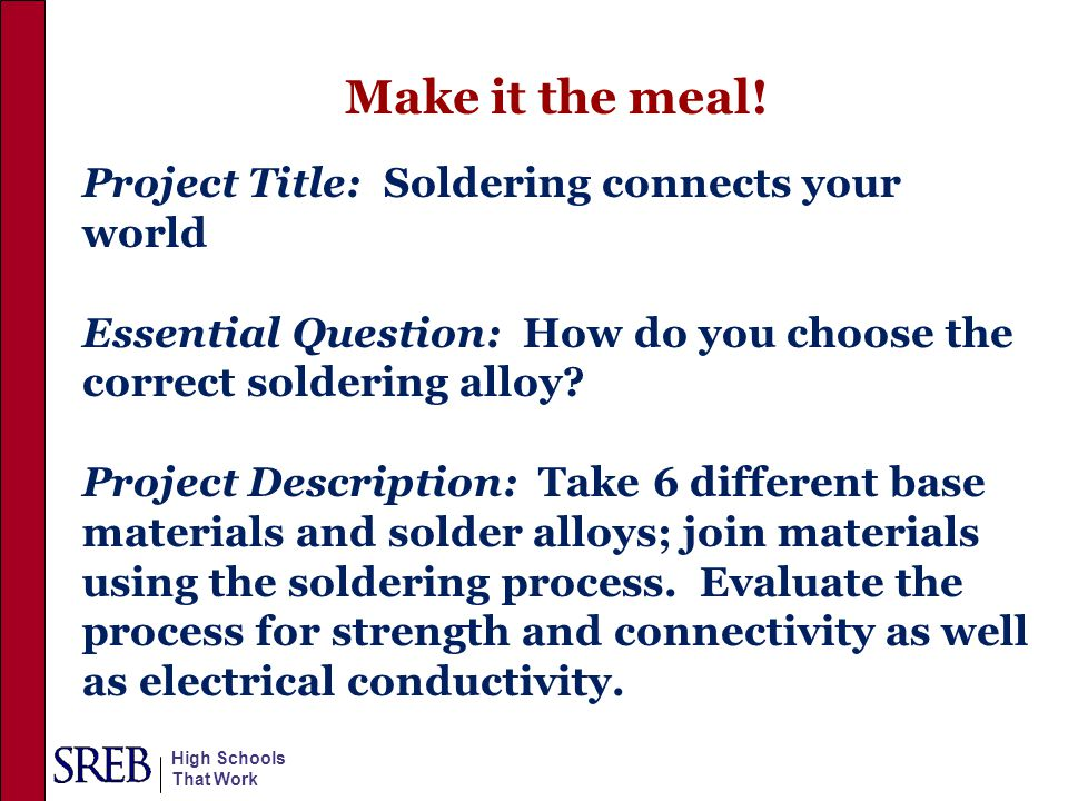High Schools That Work Make it the meal! Project Title: Soldering connects your world Essential Question: How do you choose the correct soldering allo