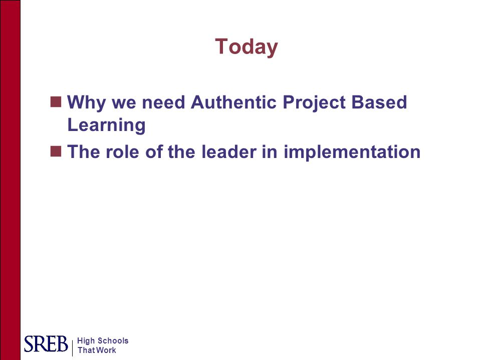 High Schools That Work Today Why we need Authentic Project Based Learning The role of the leader in implementation