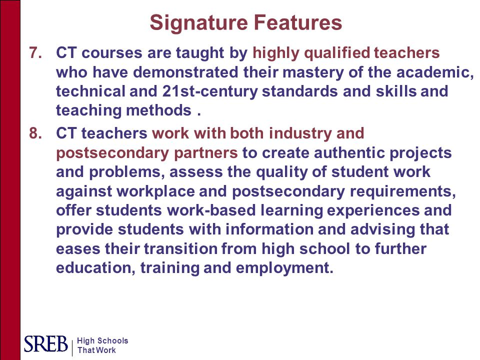 High Schools That Work Signature Features 7.CT courses are taught by highly qualified teachers who have demonstrated their mastery of the academic, te