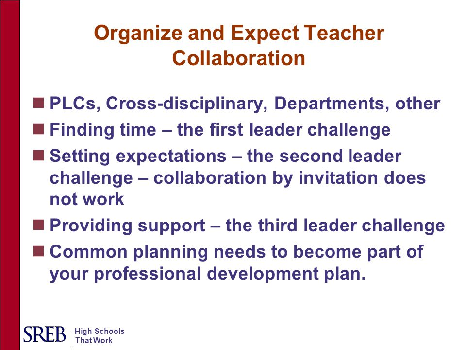 High Schools That Work Organize and Expect Teacher Collaboration PLCs, Cross-disciplinary, Departments, other Finding time – the first leader challeng