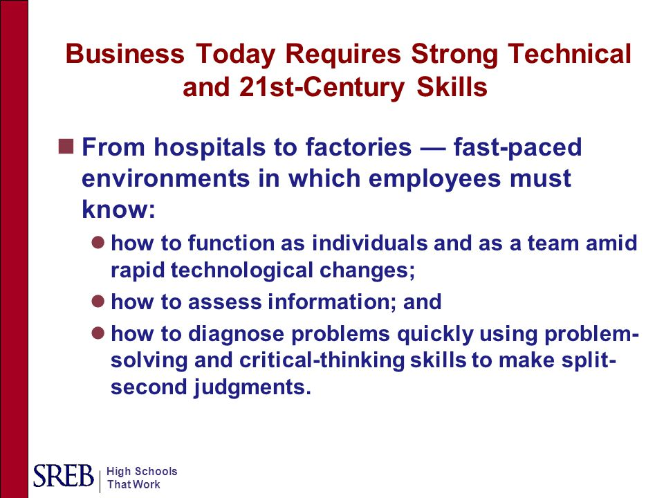 High Schools That Work Business Today Requires Strong Technical and 21st-Century Skills From hospitals to factories — fast-paced environments in which