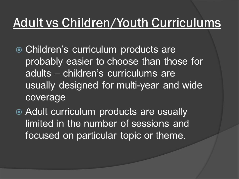 Adult vs Children/Youth Curriculums  Children's curriculum products are probably easier to choose than those for adults – children's curriculums are usually designed for multi-year and wide coverage  Adult curriculum products are usually limited in the number of sessions and focused on particular topic or theme.