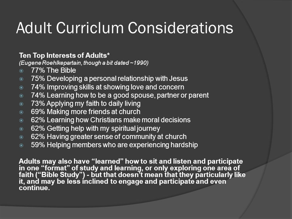 Adult Curriclum Considerations Ten Top Interests of Adults* (Eugene Roehlkepartain, though a bit dated ~1990)  77% The Bible  75% Developing a personal relationship with Jesus  74% Improving skills at showing love and concern  74% Learning how to be a good spouse, partner or parent  73% Applying my faith to daily living  69% Making more friends at church  62% Learning how Christians make moral decisions  62% Getting help with my spiritual journey  62% Having greater sense of community at church  59% Helping members who are experiencing hardship Adults may also have learned how to sit and listen and participate in one format of study and learning, or only exploring one area of faith ( Bible Study ) - but that doesn't mean that they particularly like it, and may be less inclined to engage and participate and even continue.