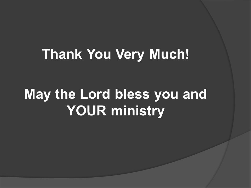 Thank You Very Much! May the Lord bless you and YOUR ministry