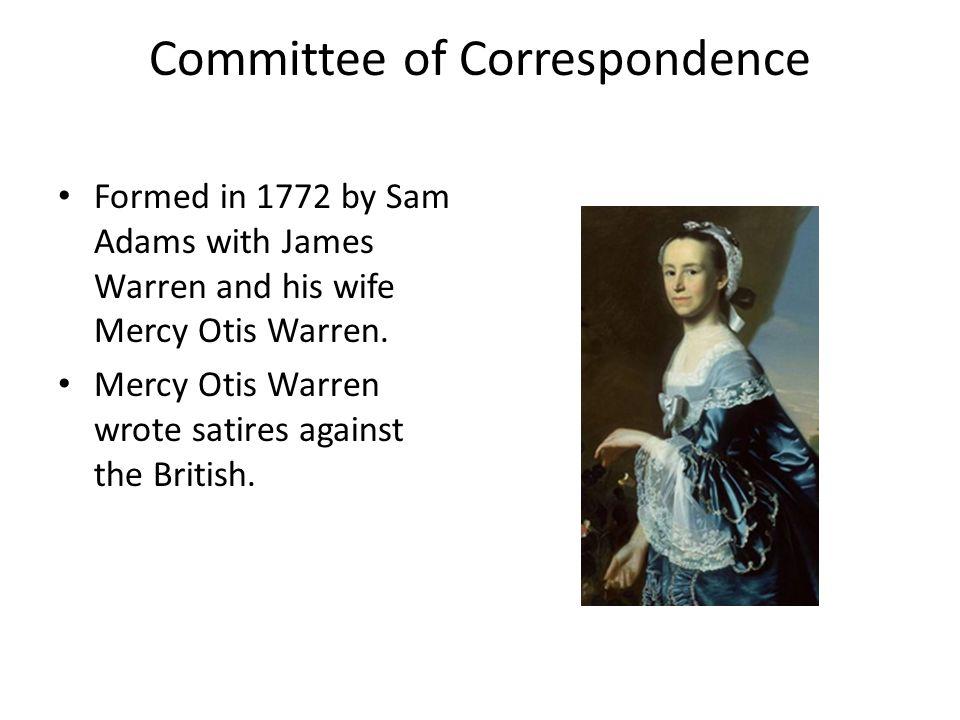 Committee of Correspondence Formed in 1772 by Sam Adams with James Warren and his wife Mercy Otis Warren.