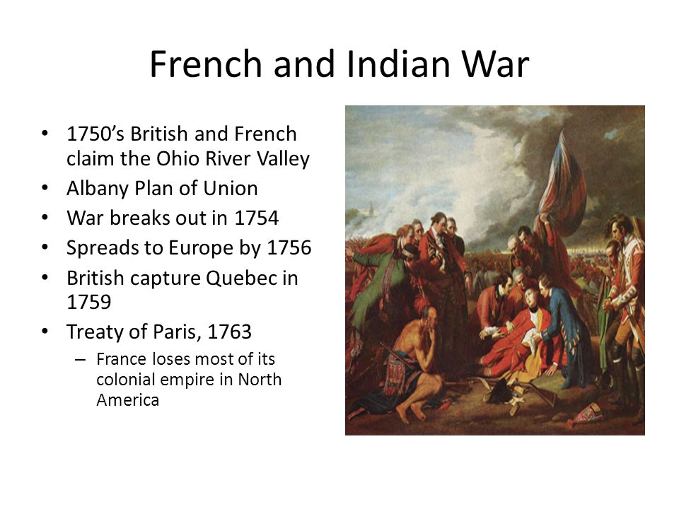 French and Indian War 1750's British and French claim the Ohio River Valley Albany Plan of Union War breaks out in 1754 Spreads to Europe by 1756 British capture Quebec in 1759 Treaty of Paris, 1763 – France loses most of its colonial empire in North America