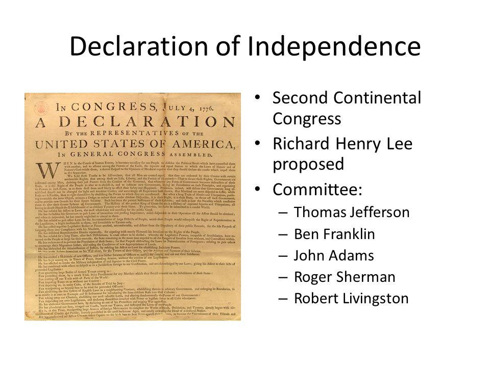 Declaration of Independence Second Continental Congress Richard Henry Lee proposed Committee: – Thomas Jefferson – Ben Franklin – John Adams – Roger Sherman – Robert Livingston