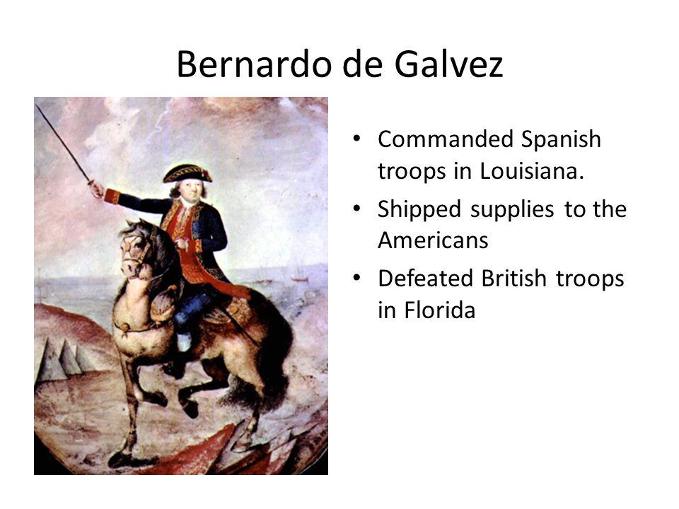 Bernardo de Galvez Commanded Spanish troops in Louisiana.