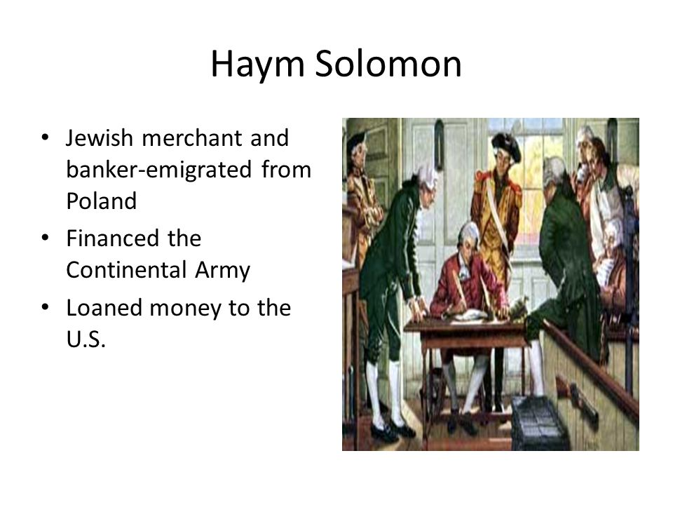 Haym Solomon Jewish merchant and banker-emigrated from Poland Financed the Continental Army Loaned money to the U.S.
