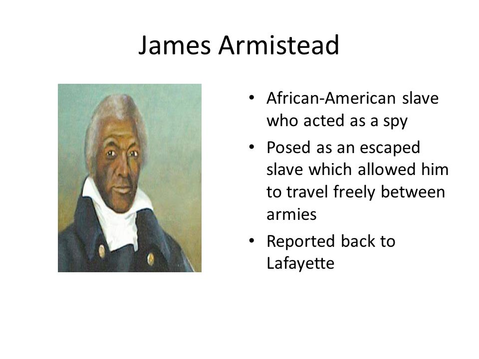 James Armistead African-American slave who acted as a spy Posed as an escaped slave which allowed him to travel freely between armies Reported back to Lafayette