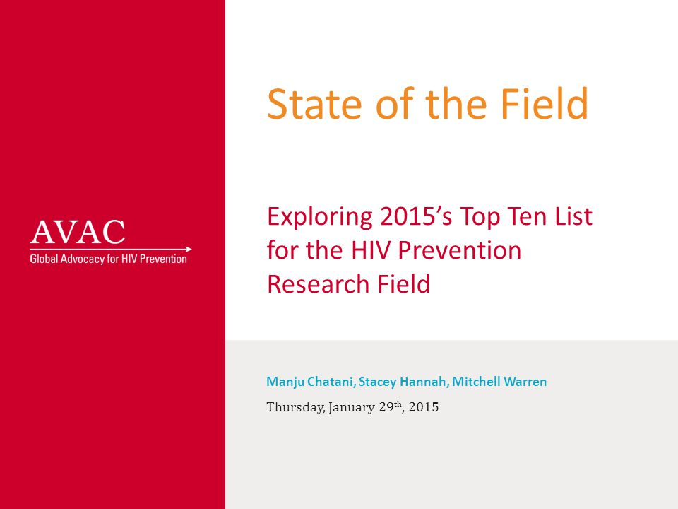 State of the Field Exploring 2015's Top Ten List for the HIV Prevention Research Field Manju Chatani, Stacey Hannah, Mitchell Warren Thursday, January 29 th, 2015