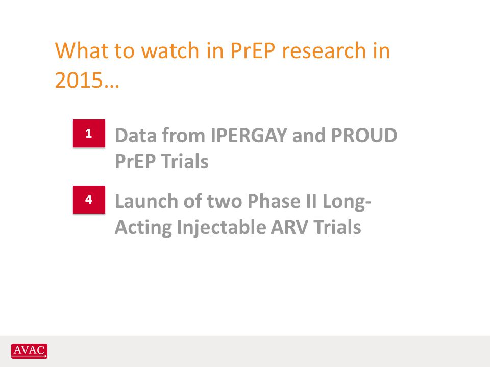 What to watch in PrEP research in 2015… Launch of two Phase II Long- Acting Injectable ARV Trials Data from IPERGAY and PROUD PrEP Trials 1 1 4 4
