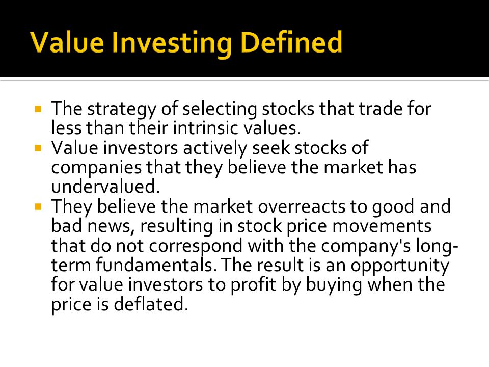  The strategy of selecting stocks that trade for less than their intrinsic values.