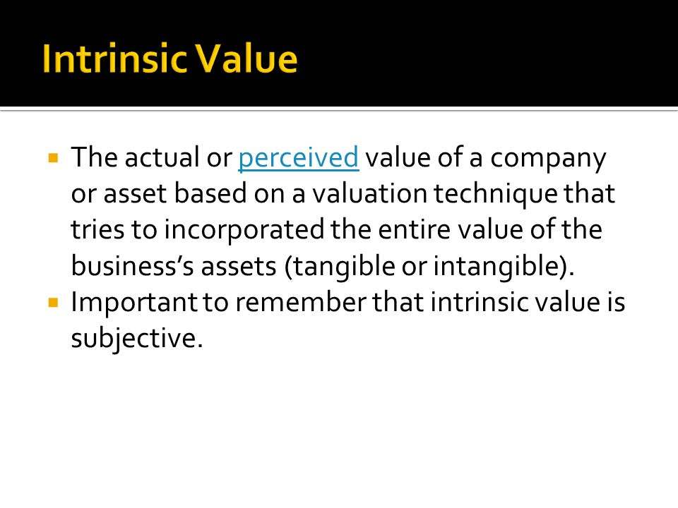  The actual or perceived value of a company or asset based on a valuation technique that tries to incorporated the entire value of the business's assets (tangible or intangible).perceived  Important to remember that intrinsic value is subjective.