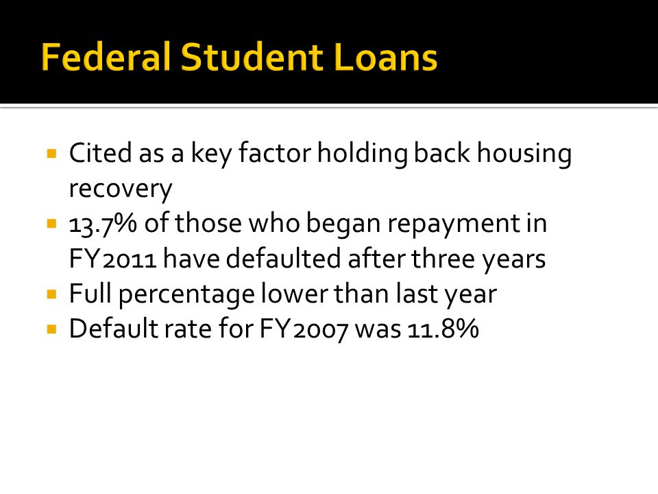  Cited as a key factor holding back housing recovery  13.7% of those who began repayment in FY2011 have defaulted after three years  Full percentage lower than last year  Default rate for FY2007 was 11.8%