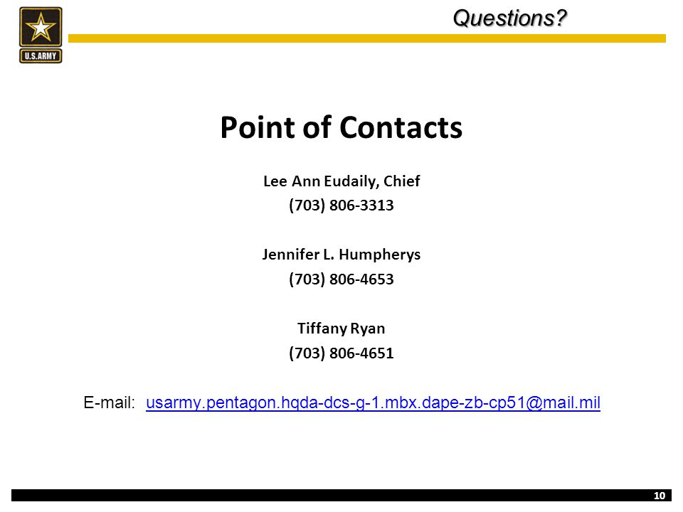 10Questions? Point of Contacts Lee Ann Eudaily, Chief (703) 806-3313 Jennifer L. Humpherys (703) 806-4653 Tiffany Ryan (703) 806-4651 E-mail: usarmy.p