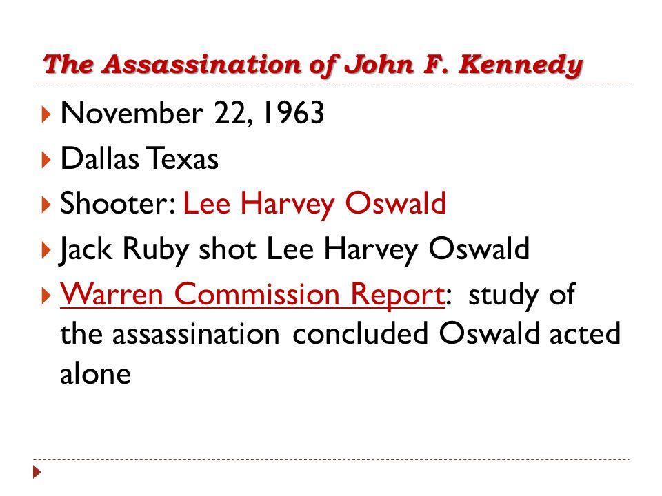 The Assassination of John F. Kennedy  November 22, 1963  Dallas Texas  Shooter: Lee Harvey Oswald  Jack Ruby shot Lee Harvey Oswald  Warren Commi