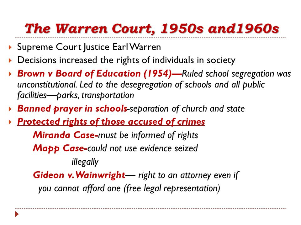The Warren Court, 1950s and1960s  Supreme Court Justice Earl Warren  Decisions increased the rights of individuals in society  Brown v Board of Edu