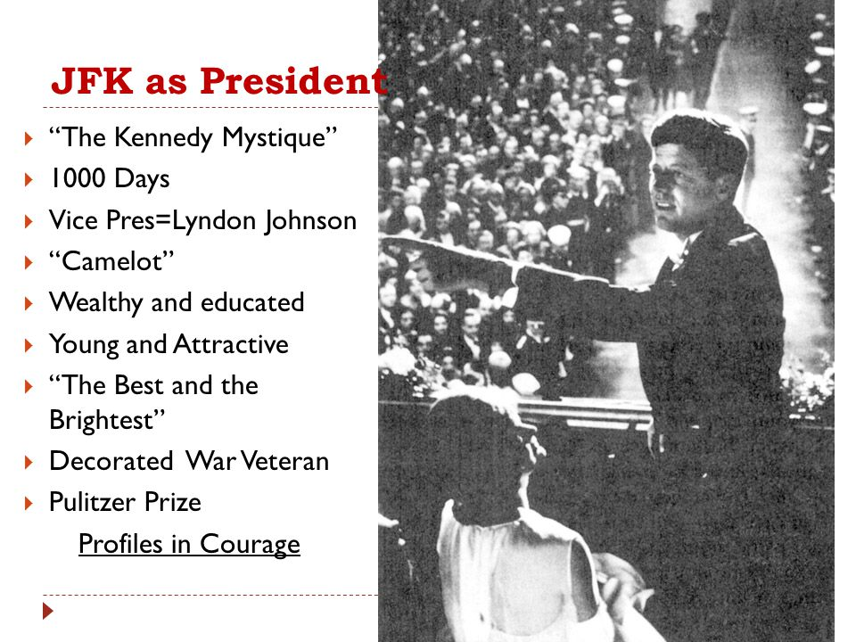 """JFK as President  """"The Kennedy Mystique""""  1000 Days  Vice Pres=Lyndon Johnson  """"Camelot""""  Wealthy and educated  Young and Attractive  """"The Best"""