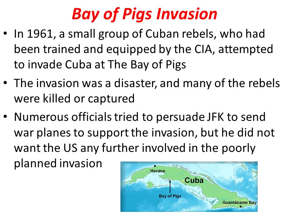 Bay of Pigs Invasion In 1961, a small group of Cuban rebels, who had been trained and equipped by the CIA, attempted to invade Cuba at The Bay of Pigs The invasion was a disaster, and many of the rebels were killed or captured Numerous officials tried to persuade JFK to send war planes to support the invasion, but he did not want the US any further involved in the poorly planned invasion