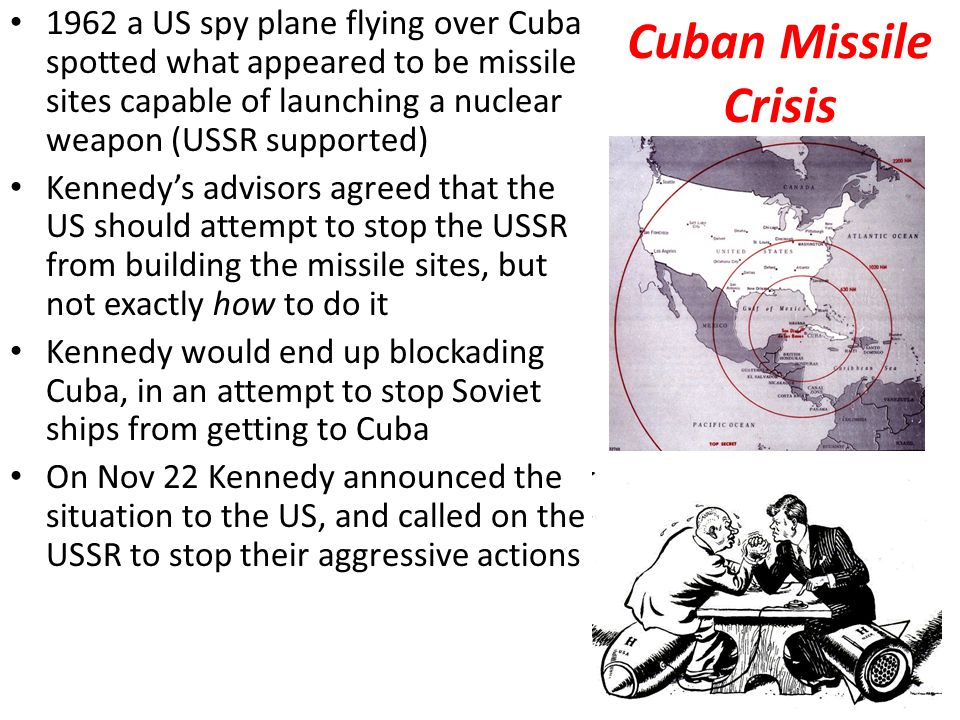 Cuban Missile Crisis 1962 a US spy plane flying over Cuba spotted what appeared to be missile sites capable of launching a nuclear weapon (USSR supported) Kennedy's advisors agreed that the US should attempt to stop the USSR from building the missile sites, but not exactly how to do it Kennedy would end up blockading Cuba, in an attempt to stop Soviet ships from getting to Cuba On Nov 22 Kennedy announced the situation to the US, and called on the USSR to stop their aggressive actions