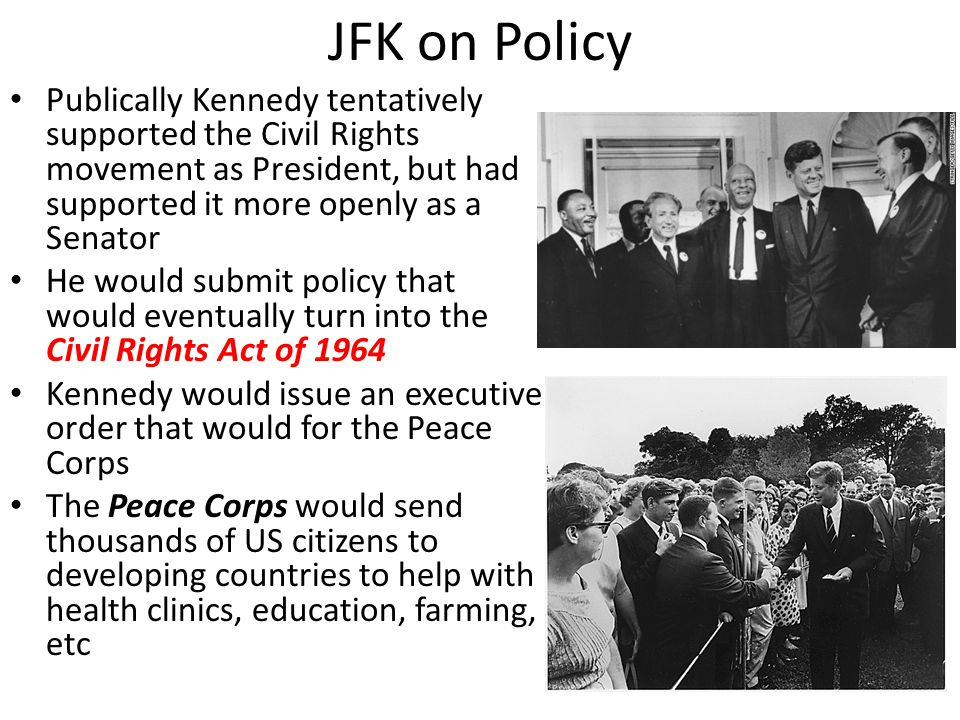 JFK on Policy Publically Kennedy tentatively supported the Civil Rights movement as President, but had supported it more openly as a Senator He would submit policy that would eventually turn into the Civil Rights Act of 1964 Kennedy would issue an executive order that would for the Peace Corps The Peace Corps would send thousands of US citizens to developing countries to help with health clinics, education, farming, etc