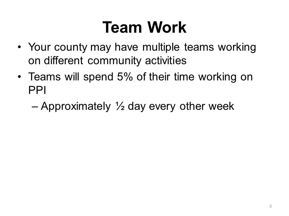 Team Work Your county may have multiple teams working on different community activities Teams will spend 5% of their time working on PPI –Approximately ½ day every other week 6