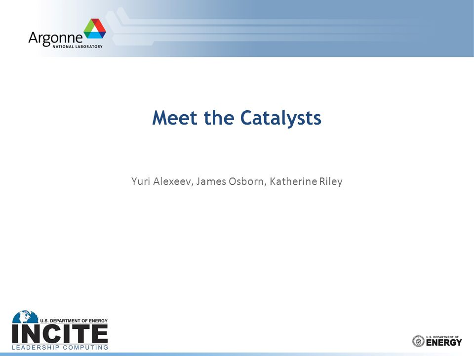 Meet the Catalysts Yuri Alexeev, James Osborn, Katherine Riley