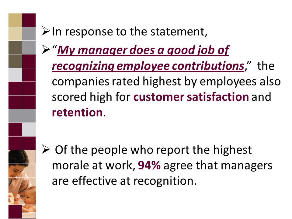  In response to the statement,  My manager does a good job of recognizing employee contributions, the companies rated highest by employees also scored high for customer satisfaction and retention.