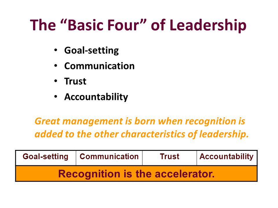 "The ""Basic Four"" of Leadership Goal-setting Communication Trust Accountability Goal-settingCommunicationTrustAccountability Recognition is the acceler"