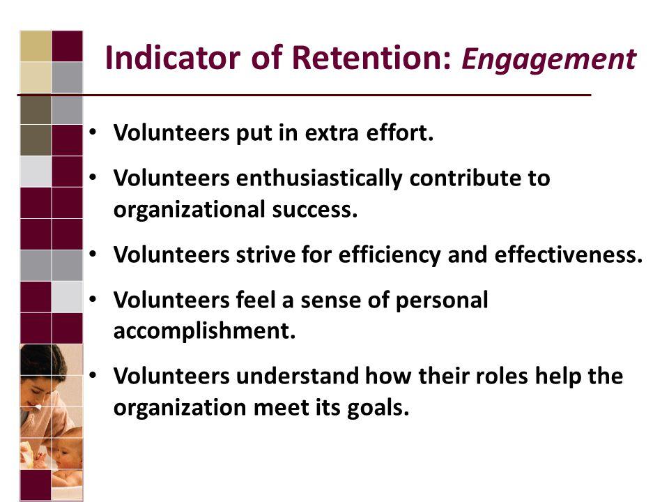 Indicator of Retention: Engagement Volunteers put in extra effort. Volunteers enthusiastically contribute to organizational success. Volunteers strive