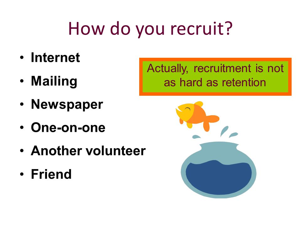 How do you recruit? Internet Mailing Newspaper One-on-one Another volunteer Friend Actually, recruitment is not as hard as retention