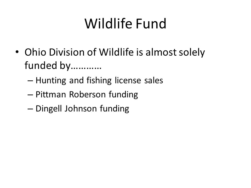 Wildlife Fund Ohio Division of Wildlife is almost solely funded by………… – Hunting and fishing license sales – Pittman Roberson funding – Dingell Johnson funding