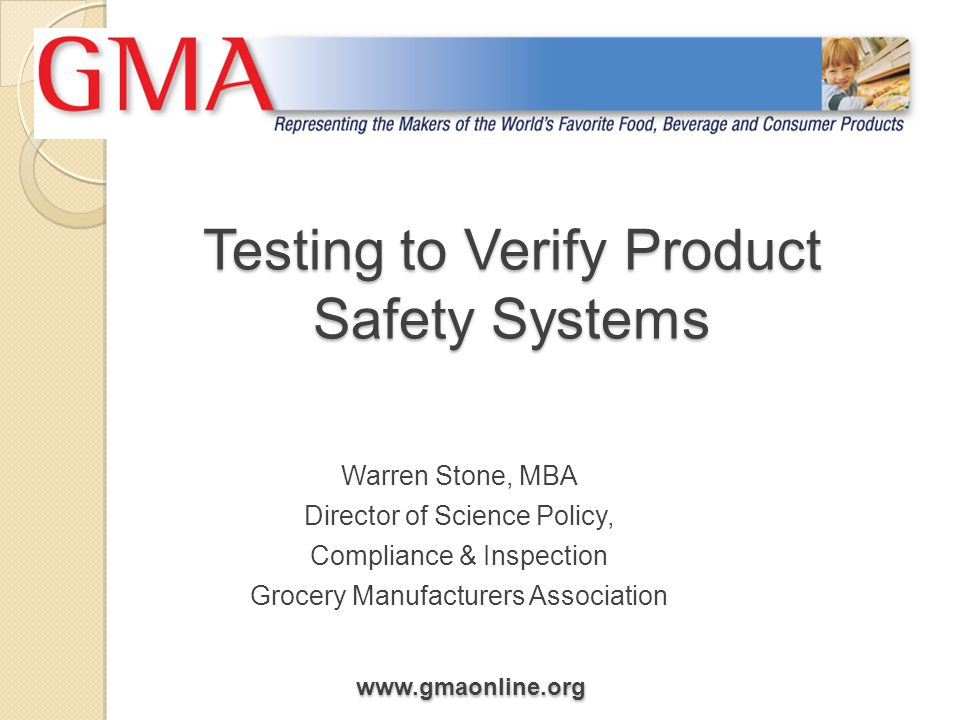 www.gmaonline.org Testing to Verify Product Safety Systems Warren Stone, MBA Director of Science Policy, Compliance & Inspection Grocery Manufacturers