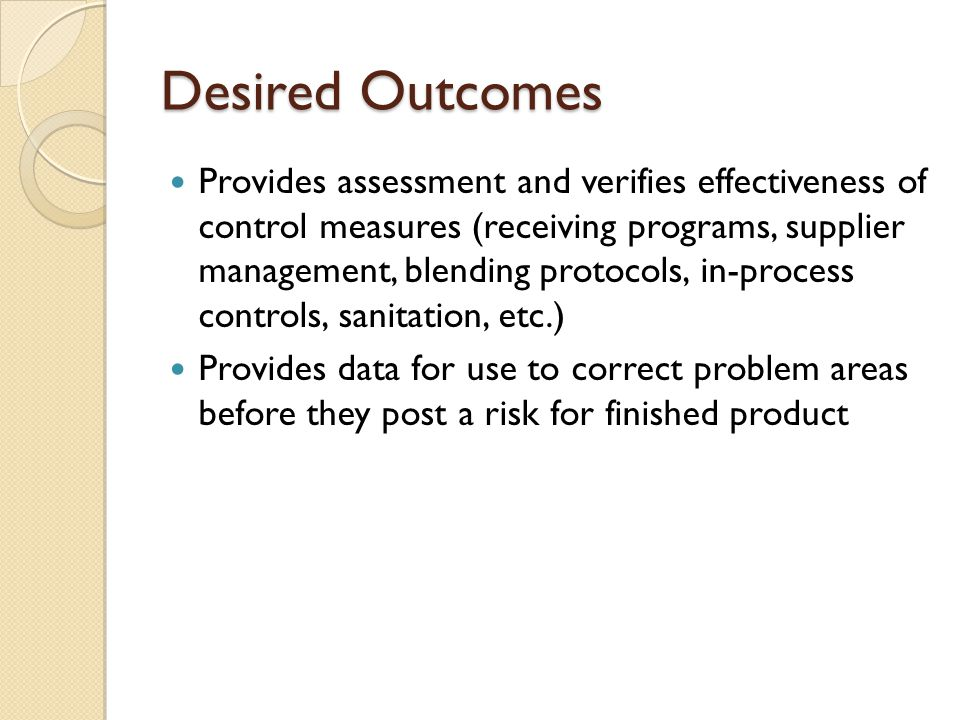 Desired Outcomes Provides assessment and verifies effectiveness of control measures (receiving programs, supplier management, blending protocols, in-process controls, sanitation, etc.) Provides data for use to correct problem areas before they post a risk for finished product