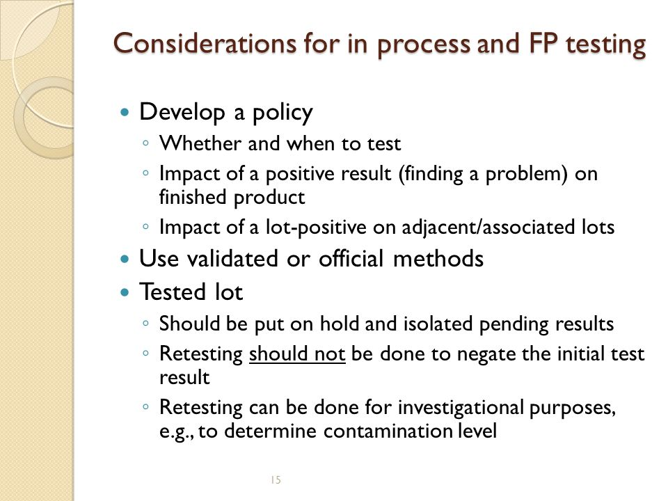 15 Considerations for in process and FP testing Develop a policy ◦ Whether and when to test ◦ Impact of a positive result (finding a problem) on finished product ◦ Impact of a lot-positive on adjacent/associated lots Use validated or official methods Tested lot ◦ Should be put on hold and isolated pending results ◦ Retesting should not be done to negate the initial test result ◦ Retesting can be done for investigational purposes, e.g., to determine contamination level