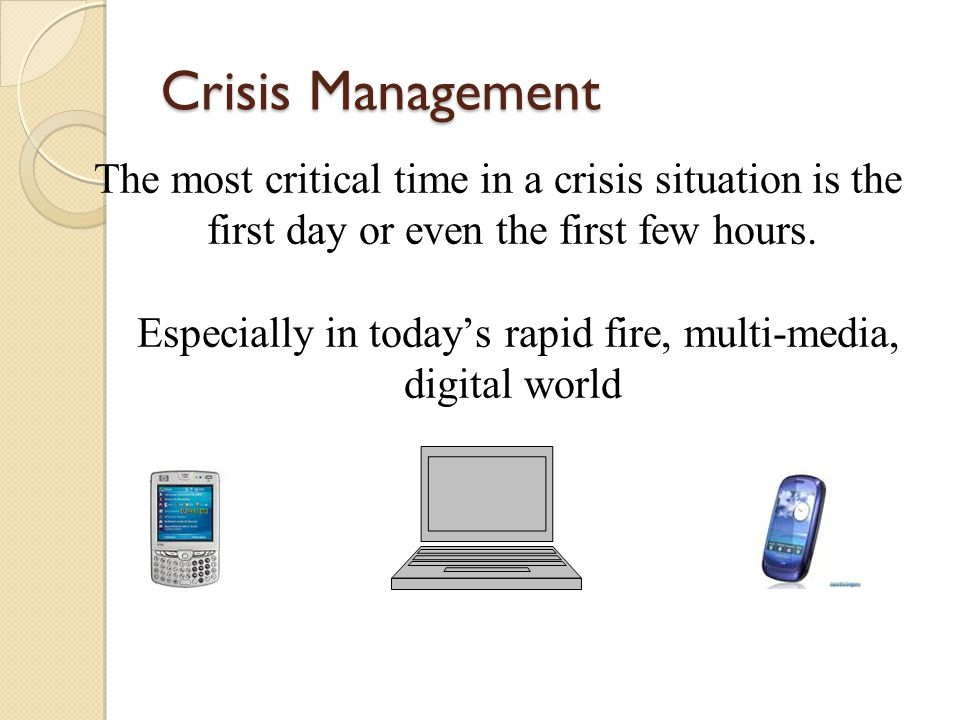 Crisis Management The most critical time in a crisis situation is the first day or even the first few hours. Especially in today's rapid fire, multi-m